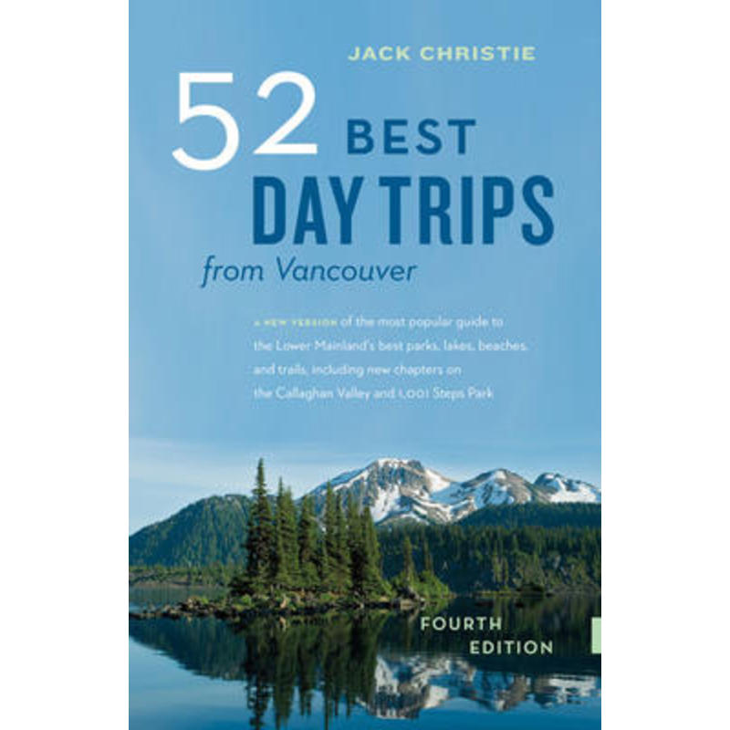 52 Best Day Trips from Vancouver 4th Ed